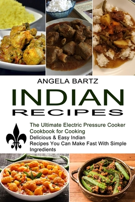 Indian Recipes: Delicious & Easy Indian Recipes You Can Make Fast With Simple Ingredients (The Ultimate Electric Pressure Cooker Cookb Cover Image