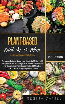 Plant-Based Diet In 30 Mins: Burn your Fat and Boost your Health in 30 Days with Recipes that are Pure Vegetarian and take 30 Minutes to Cook in th Cover Image