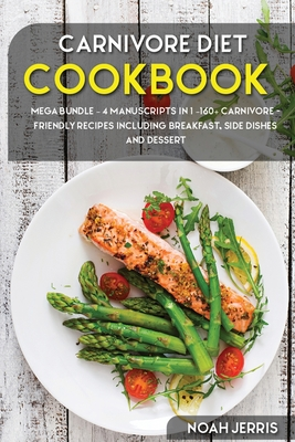 Carnivore Diet: MEGA BUNDLE - 4 Manuscripts in 1 -160+ Carnivore - friendly recipes including breakfast, side dishes and dessert Cover Image