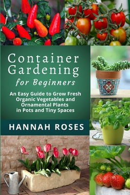 CONTAINER GARDENING for Beginners: An Easy Guide to Grow Fresh Organic Vegetables and Ornamental Plants in Pots and Tiny Spaces Cover Image