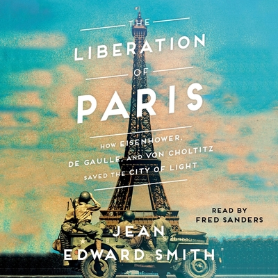 The Liberation of Paris: How Eisenhower, de Gaulle, and Von Choltitz Saved the City of Light Cover Image
