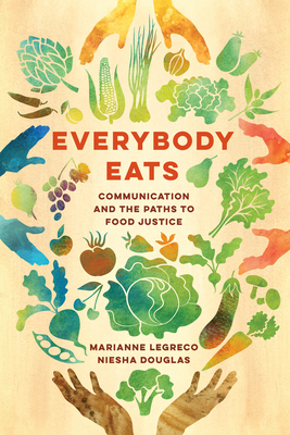 Everybody Eats: Communicationand the Paths to Food Justice (Communication for Social Justice Activism #3) Cover Image