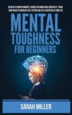 Mental Toughness for Beginners: Develop a Growth Mindset, Achieve an Unbeatable Mentality, Train Your Brain to Increase Self-Esteem and Self-Disciplin Cover Image