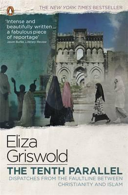 The Tenth Parallel: Dispatches from the Faultline Between Christianity and Islam. Eliza Griswold Cover Image