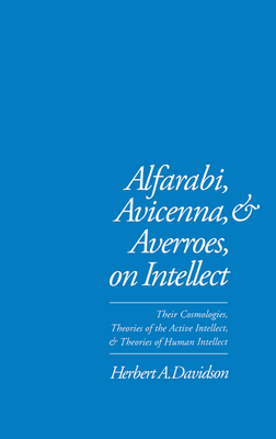 Alfarabi, Avicenna, and Averroes on Intellect: Their Cosmologies, Theories of the Active Intellect, and Theories of Human Intellect Cover Image