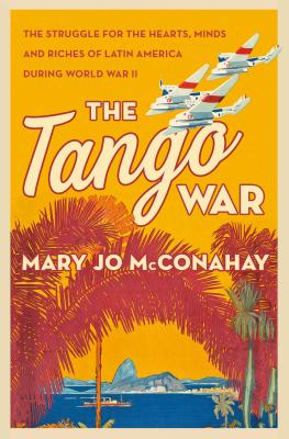 The Tango War: The Struggle for the Hearts, Minds and Riches of Latin America During World War II Cover Image