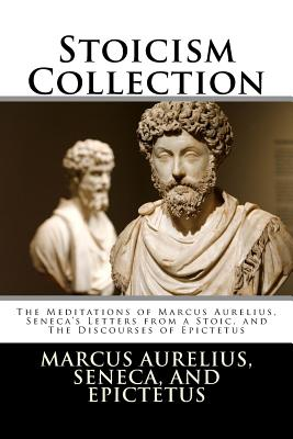 Stoicism Collection: The Meditations of Marcus Aurelius, Seneca's Letters from a Stoic, and The Discourses of Epictetus Cover Image