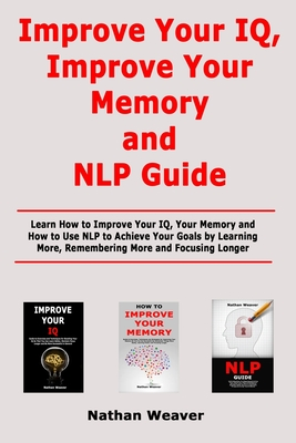 Improve Your IQ, Improve Your Memory and NLP Guide: Learn How to Improve Your IQ, Your Memory and How to Use NLP to Achieve Your Goals by Learning Mor Cover Image