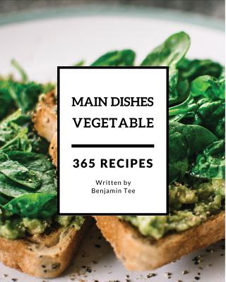 Vegetable Main Dishes 365: Enjoy 365 Days with Amazing Vegetable Main Dish Recipes in Your Own Vegetable Main Dish Cookbook! [book 1] Cover Image