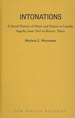 Intonations: A Social History of Music and Nation in Luanda, Angola, from 1945 to Recent Times (New African Histories) Cover Image