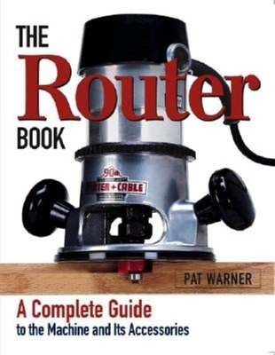 The Router Book: A Complete Guide to the Router and Its Accessories Cover Image