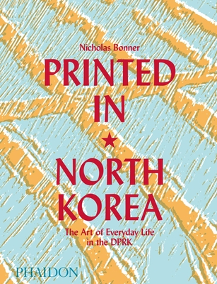 Printed in North Korea: The Art of Everyday Life in the DPRK Cover Image