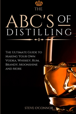 The ABC'S of Distilling: The Ultimate Guide to Making Your Own Vodka, Whiskey, Rum, Brandy, Moonshine, and More Cover Image