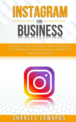 Instagram for Business: The Beginner's Guide to Instagram Advertising. Learn the Secrets Behind Instagram's Algorithm and Unleash the Power of Cover Image