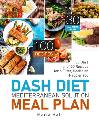 DASH Diet Mediterranean Solution Meal Plan: 30 Days and 100 Recipes for a Fitter, Healthier, Happier You Cover Image