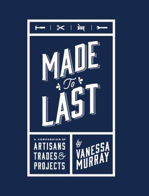 Made to Last: A Compendium of Artisans, Trades & Projects Cover Image