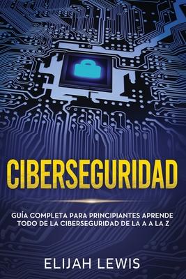 Ciberseguridad: Guía completa para principiantes aprende todo de la ciberseguridad de la Aa la Z(Libro En Español/Spanish version) Cover Image
