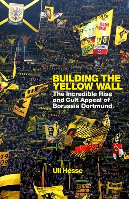 Building the Yellow Wall: The Incredible Rise and Cult Appeal of Borussia Dortmund Cover Image
