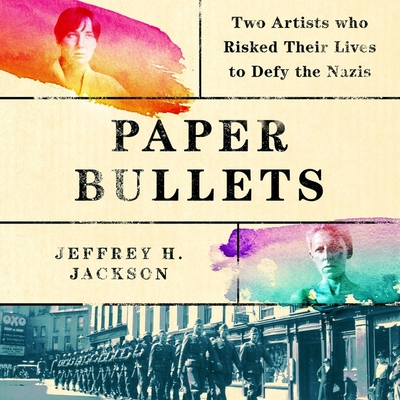 Paper Bullets Lib/E: Two Artists Who Risked Their Lives to Defy the Nazis Cover Image