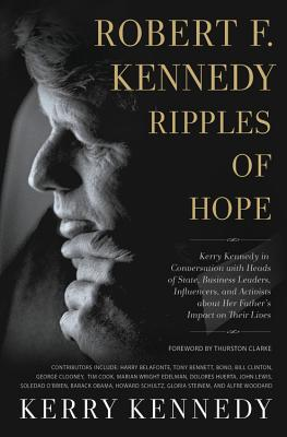 Robert F. Kennedy: Ripples of Hope: Kerry Kennedy in Conversation with Heads of State, Business Leaders, Influencers, and Activists about Her Father's Impact on Their Lives Cover Image