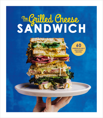 The Grilled Cheese Sandwich: 60 Unbrielievably Delicious Recipes Cover Image