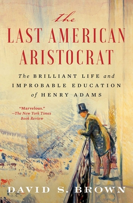 The Last American Aristocrat: The Brilliant Life and Improbable Education of Henry Adams Cover Image