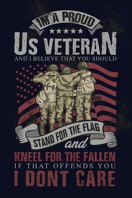 I'm A Proud US Veteran And I Believe That You Should Stand For The Flag And Kneel For The Fallen If That Offends You I Don't Care: Proud American Vete Cover Image