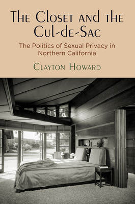 The Closet and the Cul-De-Sac: The Politics of Sexual Privacy in Northern California (Politics and Culture in Modern America) Cover Image
