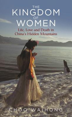 The Kingdom of Women: Life, Love and Death in China's Hidden Mountains Cover Image