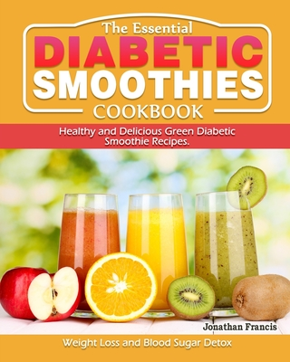 The Essential Diabetic Smoothie Cookbook: Healthy and Delicious Green Diabetic Smoothie Recipes. ( Weight Loss and Blood Sugar Detox ) Cover Image
