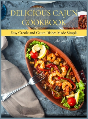 Delicious Cajun Coookbook: Easy Creole And Cajun Dishes Made Simple Cover Image