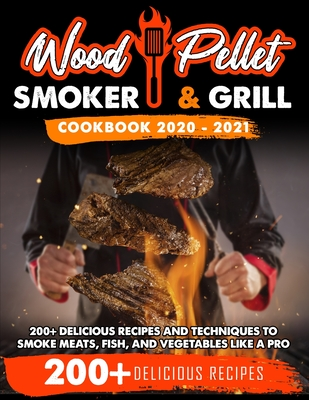 Wood Pellet Smoker and Grill Cookbook 2020 - 2021: For Real Pitmasters. 200+ Delicious Recipes and Techniques to Smoke Meats, Fish and Vegetables Like Cover Image