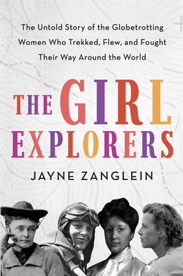 The Girl Explorers: The Untold Story of the Globetrotting Women Whoâ Trekked, Flew, and Fought Their Way Around the World Cover Image
