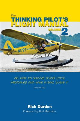 The Thinking Pilot's Flight Manual: Or, How to Survive Flying Little Airplanes and Have a Ball Doing It, Volume 2 Cover Image