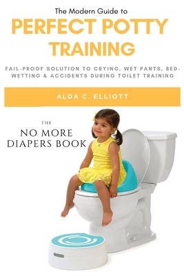Perfect Potty Training: Fail-Proof Solution to Crying, Wet Pants, Bed Wetting & Accidents During Toilet Training (No More Diapers Book) Cover Image