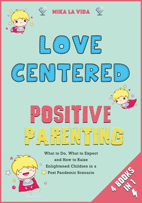 Love Centered Positive Parenting [4 in 1]: What to Do, What to Expect and How to Raise Enlightened Children in a Post Pandemic Scenario Cover Image