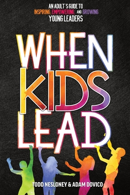 When Kids Lead: An Adult's Guide to Inspiring, Empowering, and Growing Young Leaders Cover Image