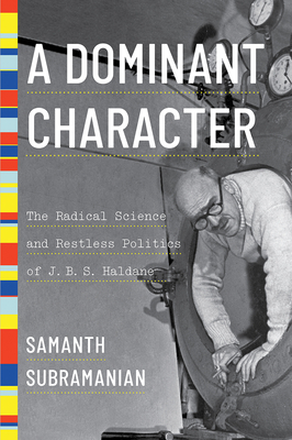 A Dominant Character: The Radical Science and Restless Politics of J. B. S. Haldane Cover Image