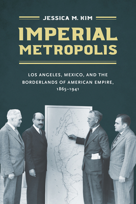 Imperial Metropolis: Los Angeles, Mexico, and the Borderlands of American Empire, 1865-1941 Cover Image