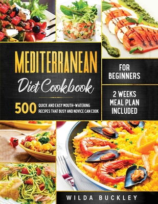 Mediterranean Diet Cookbook for Beginners: 500 Quick and Easy Mouth-watering Recipes that Busy and Novice Can Cook, 2 Weeks Meal Plan Included Cover Image