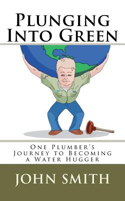 Plunging Into Green: One Plumbers Journey to Becoming a Water Hugger. Cover Image