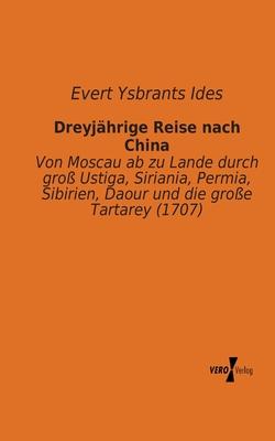 Dreyjährige Reise nach China: Von Moscau ab zu Lande durch groß Ustiga, Siriania, Permia, Sibirien, Daour und die große Tartarey (1707) Cover Image