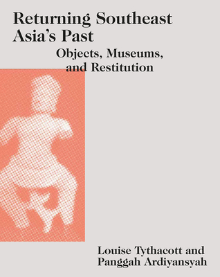 Returning Southeast Asia's Past: Objects, Museums, and Restitution (Art and Archaeology of Southeast Asia: Hindu-Buddhist Traditions) Cover Image