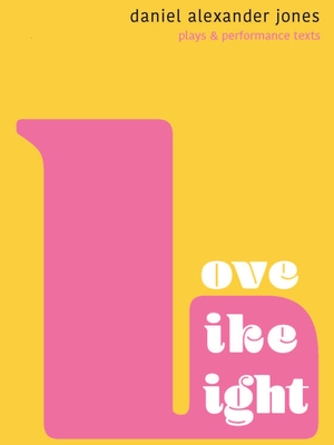 Love Like Light: Plays and Performance Texts by Daniel Alexander Jones Cover Image
