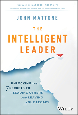 The Intelligent Leader: Unlocking the 7 Secrets to Leading Others and Leaving Your Legacy John Mattone, Wiley, $25,