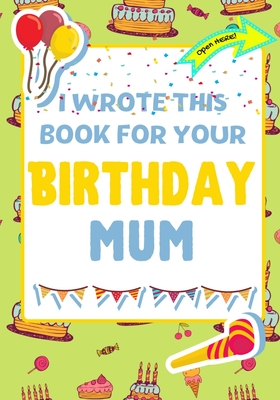 I Wrote This Book For Your Birthday Mum: The Perfect Birthday Gift For Kids to Create Their Very Own Book For Mum Cover Image