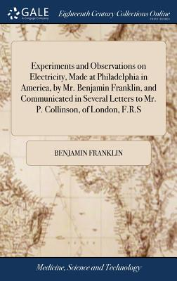 Experiments and Observations on Electricity, Made at Philadelphia in America, by Mr. Benjamin Franklin, and Communicated in Several Letters to Mr. P. Cover Image