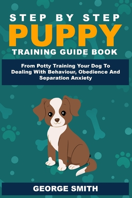 Step By Step Puppy Training Guide Book - From Potty Training Your Dog To Dealing With Behavior, Obedience And Separation Anxiety Cover Image