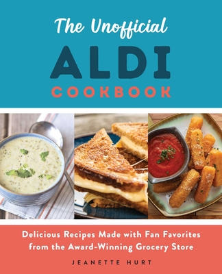 The Unofficial ALDI Cookbook: Delicious Recipes Made with Fan Favorites from the Award-Winning Grocery Store Cover Image