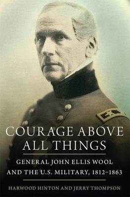 Courage Above All Things: General John Ellis Wool and the U.S. Military, 1812-1863 Cover Image